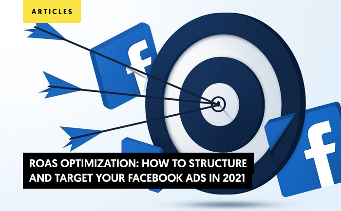 ROAS Optimization: How to Structure and Target Your Facebook Ads in 2021 (Tips inside)