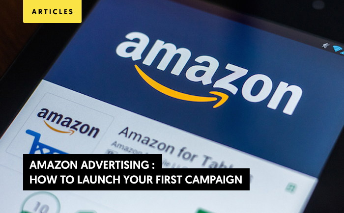 Amazon Advertising : How to launch your first campaign?