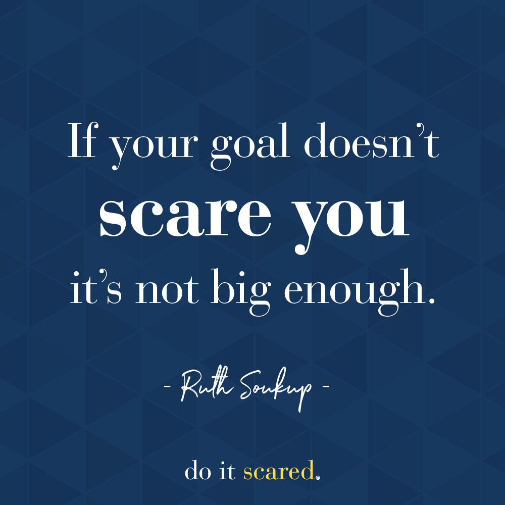 If your goal doesn't scare you it's not big enough - Ruth Soukup